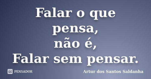 Falar o que pensa, não é, Falar sem pensar.... Frase de Artur dos Santos Saldanha.
