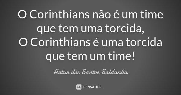 O Corinthians não é um time que tem uma torcida, O Corinthians é uma torcida que tem um time!... Frase de Artur dos Santos Saldanha.