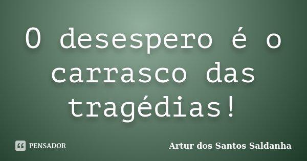 O desespero é o carrasco das tragédias!... Frase de Artur dos Santos Saldanha.