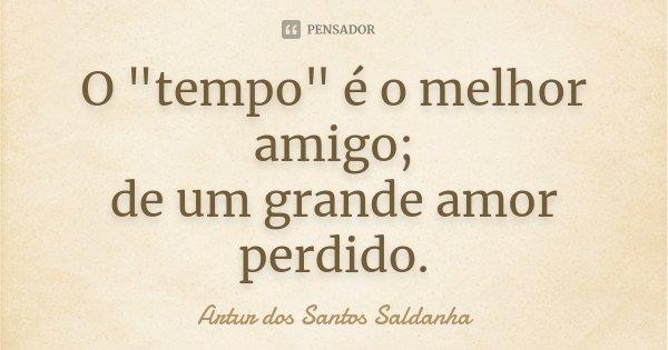 """O """"tempo"""" é o melhor amigo; de um grande amor perdido.... Frase de Artur dos Santos Saldanha."""