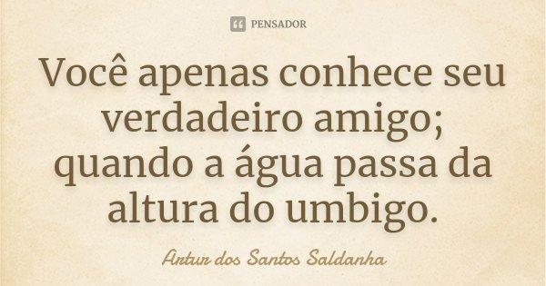 Você apenas conhece seu verdadeiro amigo; quando a água passa da altura do umbigo.... Frase de Artur dos Santos Saldanha.