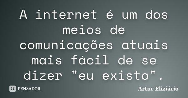 """A internet é um dos meios de comunicações atuais mais fácil de se dizer """"eu existo"""".... Frase de Artur Eliziário."""