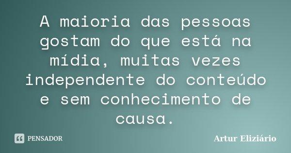 A maioria das pessoas gostam do que está na mídia, muitas vezes independente do conteúdo e sem conhecimento de causa.... Frase de Artur Eliziário.