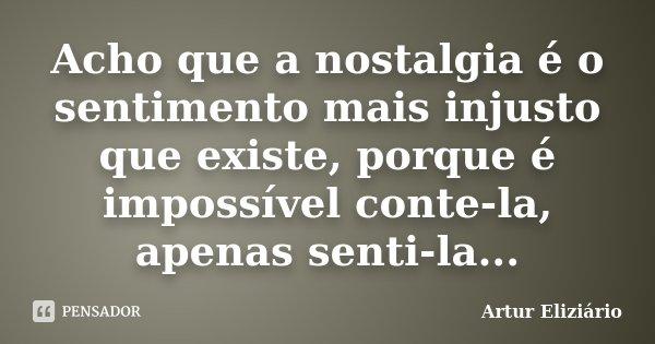 Acho que a nostalgia é o sentimento mais injusto que existe, porque é impossível conte-la, apenas senti-la...... Frase de Artur Eliziário.