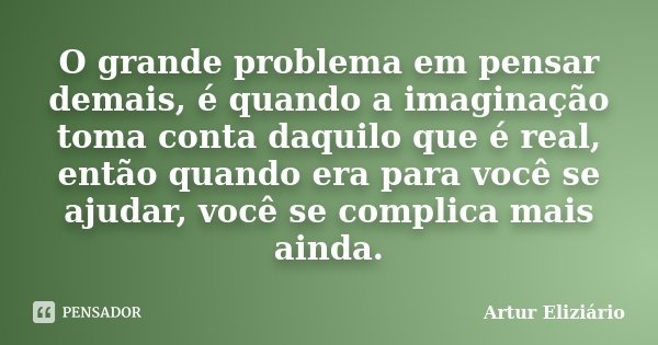 O grande problema em pensar demais, é quando a imaginação toma conta daquilo que é real, então quando era para você se ajudar, você se complica mais ainda.... Frase de Artur Eliziário.