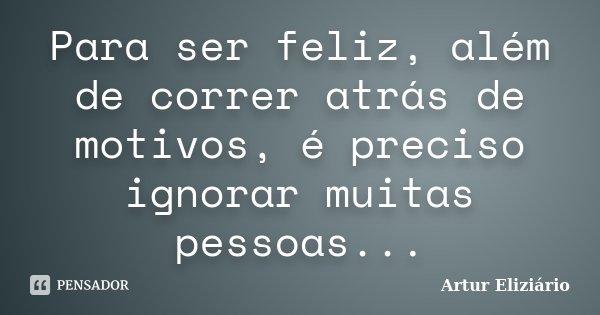 Para ser feliz, além de correr atrás de motivos, é preciso ignorar muitas pessoas...... Frase de Artur Eliziário.