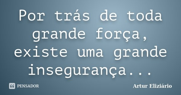 Por trás de toda grande força, existe uma grande insegurança...... Frase de Artur Eliziário.