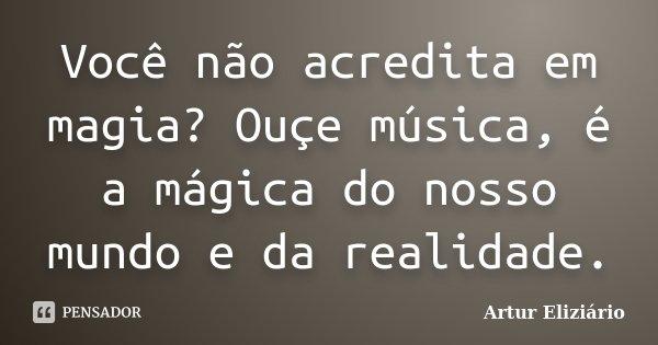 Você não acredita em magia? Ouçe música, é a mágica do nosso mundo e da realidade.... Frase de Artur Eliziário.