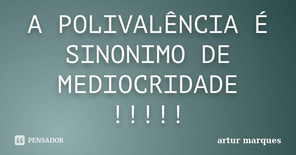 A POLIVALÊNCIA É SINONIMO DE MEDIOCRIDADE !!!!!... Frase de Artur Marques.