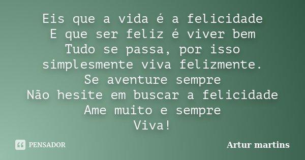 Eis que a vida é a felicidade E que ser feliz é viver bem Tudo se passa, por isso simplesmente viva felizmente. Se aventure sempre Não hesite em buscar a felici... Frase de Artur martins.