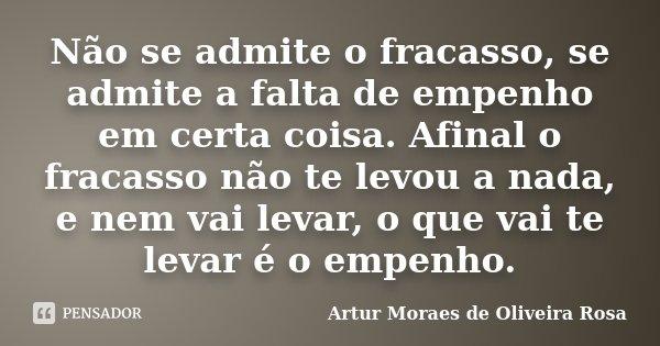 Não se admite o fracasso, se admite a falta de empenho em certa coisa. Afinal o fracasso não te levou a nada, e nem vai levar, o que vai te levar é o empenho.... Frase de Artur Moraes de Oliveira Rosa.