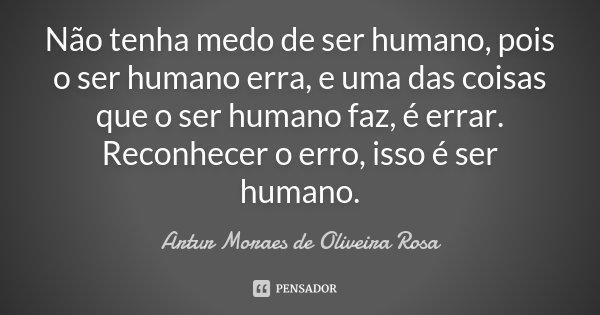 Não tenha medo de ser humano, pois o ser humano erra, e uma das coisas que o ser humano faz, é errar. Reconhecer o erro, isso é ser humano.... Frase de Artur Moraes de Oliveira Rosa.