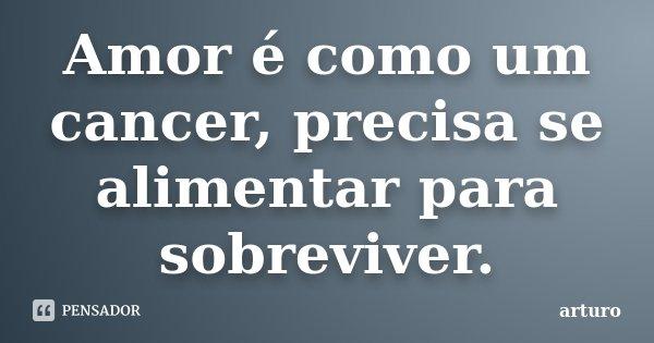 Amor é como um cancer, precisa se alimentar para sobreviver.... Frase de arturo.