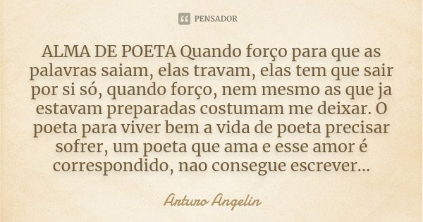 ALMA DE POETA Quando forço para que as palavras saiam, elas travam, elas tem que sair por si só, quando forço, nem mesmo as que ja estavam preparadas costumam m... Frase de Arturo Angelin.