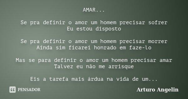 AMAR... Se pra definir o amor um homem precisar sofrer Eu estou disposto Se pra definir o amor um homem precisar morrer Ainda sim ficarei honrado em faze-lo Mas... Frase de Arturo Angelin.