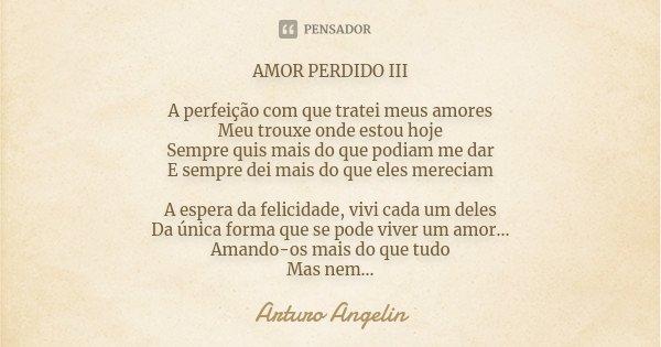 AMOR PERDIDO III A perfeição com que tratei meus amores Meu trouxe onde estou hoje Sempre quis mais do que podiam me dar E sempre dei mais do que eles mereciam ... Frase de Arturo Angelin.