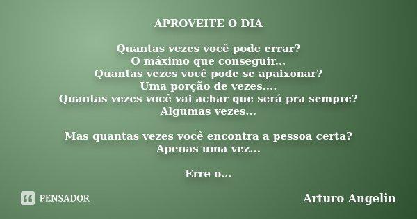 APROVEITE O DIA Quantas vezes você pode errar? O máximo que conseguir... Quantas vezes você pode se apaixonar? Uma porção de vezes.... Quantas vezes você vai ac... Frase de Arturo Angelin.