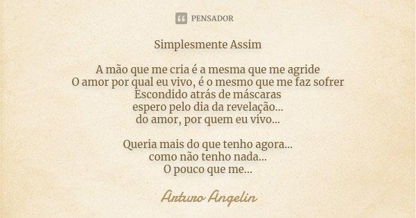 Simplesmente Assim A mão que me cria, é a mesma que me agride O amor por qual eu vivo, é o mesmo que me faz sofrer Escondido atrás de máscaras espero pelo dia d... Frase de Arturo Angelin.