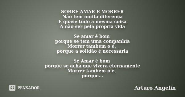 SOBRE AMAR E MORRER Não tem muita diferença É quase tudo a mesma coisa A não ser pela propria vida Se amar é bom porque se tem uma companhia Morrer também o é, ... Frase de Arturo Angelin.