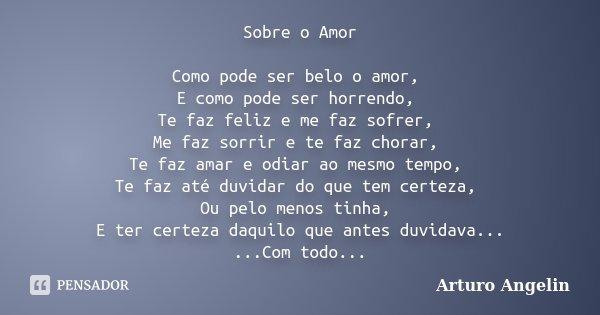 Sobre o Amor Como pode ser belo o amor, E como pode ser horrendo, Te faz feliz e me faz sofrer, Me faz sorrir e te faz chorar, Te faz amar e odiar ao mesmo temp... Frase de Arturo Angelin.