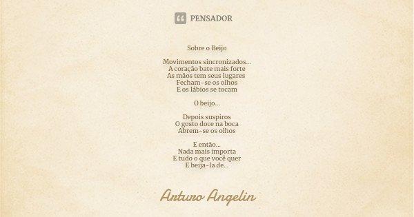 Sobre o Beijo Movimentos sincronizados... A coração bate mais forte As mãos tem seus lugares Fecham-se os olhos E os lábios se tocam O beijo... Depois suspiros ... Frase de Arturo Angelin.