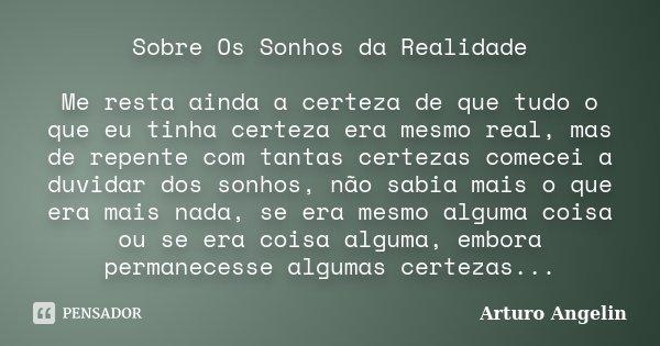 Sobre Os Sonhos da Realidade Me resta ainda a certeza de que tudo o que eu tinha certeza era mesmo real, mas de repente com tantas certezas comecei a duvidar do... Frase de Arturo Angelin.