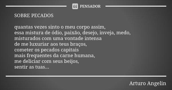 SOBRE PECADOS quantas vezes sinto o meu corpo assim, essa mistura de ódio, paixão, desejo, inveja, medo, misturados com uma vontade intensa de me luxuriar aos t... Frase de Arturo Angelin.