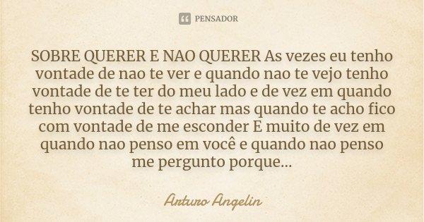 SOBRE QUERER E NAO QUERER As vezes eu tenho vontade de nao te ver e quando nao te vejo tenho vontade de te ter do meu lado e de vez em quando tenho vontade de t... Frase de Arturo Angelin.