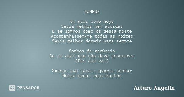 SONHOS Em dias como hoje Seria melhor nem acordar E se sonhos como os dessa noite Acompanhassem-me todas as noites Seria melhor dormir para sempre Sonhos de ren... Frase de Arturo Angelin.