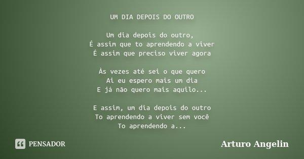 UM DIA DEPOIS DO OUTRO Um dia depois do outro, É assim que to aprendendo a viver É assim que preciso viver agora Às vezes até sei o que quero Ai eu espero mais ... Frase de Arturo angelin.
