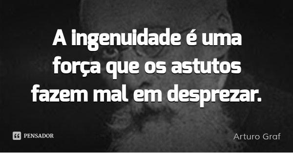 A ingenuidade é uma força que os astutos fazem mal em desprezar.... Frase de Arturo Graf.