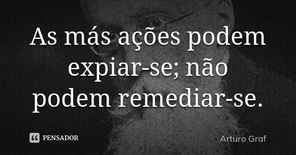 As más ações podem expiar-se; não podem remediar-se.... Frase de Arturo Graf.