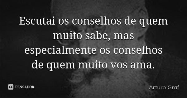Escutai os conselhos de quem muito sabe, mas especialmente os conselhos de quem muito vos ama.... Frase de Arturo Graf.