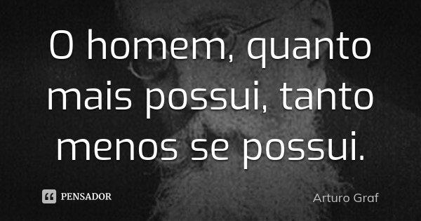 O homem, quanto mais possui, tanto menos se possui.... Frase de Arturo Graf.