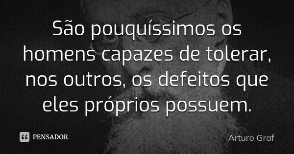 São pouquíssimos os homens capazes de tolerar, nos outros, os defeitos que eles próprios possuem.... Frase de Arturo Graf.