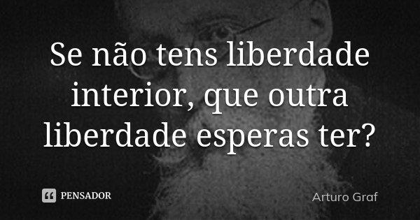 Se não tens liberdade interior, que outra liberdade esperas ter?... Frase de Arturo Graf.