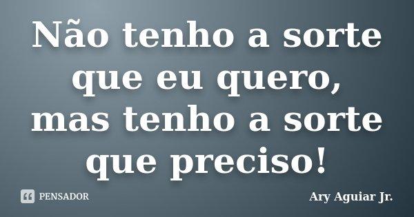 Não tenho a sorte que eu quero, mas tenho a sorte que preciso!... Frase de Ary Aguiar Jr..