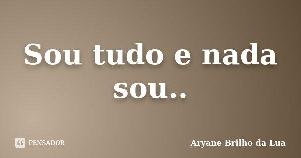 Sou tudo e nada sou..... Frase de Aryane Brilho da Lua.