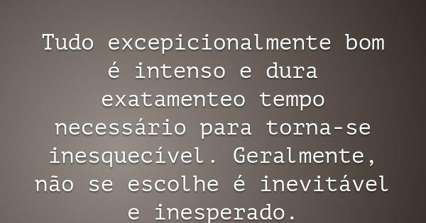 Tudo excepicionalmente bom é intenso e dura exatamenteo tempo necessário para torna-se inesquecível. Geralmente, não se escolhe é inevitável e inesperado.... Frase de Aryane Brilho da Lua.