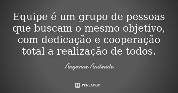 """""""Equipe é um grupo de pessoas que buscam o mesmo objetivo, com dedicação e cooperação total a realização de todos.""""... Frase de Aryanne Andrade."""