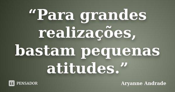 """""""Para grandes realizações, bastam pequenas atitudes.""""... Frase de Aryanne Andrade."""