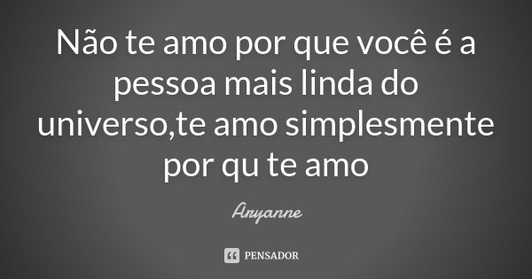 Não te amo por que você é a pessoa mais linda do universo,te amo simplesmente por qu te amo... Frase de Aryanne.