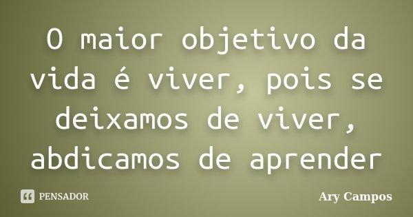 O maior objetivo da vida é viver, pois se deixamos de viver, abdicamos de aprender... Frase de Ary Campos.