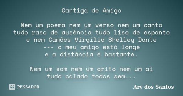 Cantiga de Amigo Nem um poema nem um verso nem um canto tudo raso de ausência tudo liso de espanto e nem Camões Virgílio Shelley Dante --- o meu amigo está long... Frase de Ary dos Santos.
