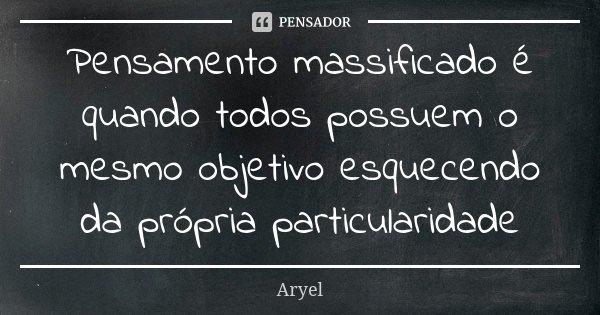 Pensamento massificado é quando todos possuem o mesmo objetivo esquecendo da própria particularidade... Frase de Aryel.