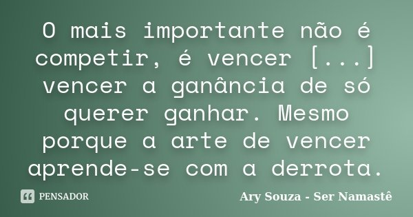 O mais importante não é competir, é vencer [...] vencer a ganância de só querer ganhar. Mesmo porque a arte de vencer aprende-se com a derrota.... Frase de Ary Souza - Ser Namastê.