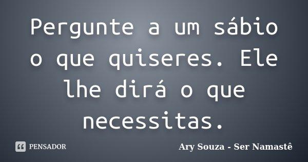 Pergunte a um sábio o que quiseres. Ele lhe dirá o que necessitas.... Frase de Ary Souza - Ser Namastê.