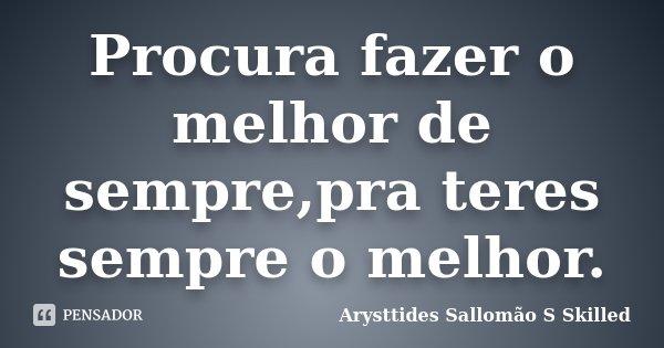 Procura fazer o melhor de sempre,pra teres sempre o melhor.... Frase de Arysttides Sallomão S Skilled.