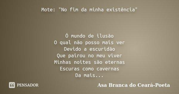 """Mote: """"No fim da minha existência"""" Ó mundo de ilusão O qual não posso mais ver Devido a escuridão Que pairou no meu viver Minhas noites são eternas Es... Frase de Asa Branca do Ceará-Poeta."""