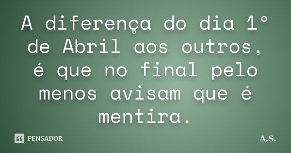 A diferença do dia 1º de Abril aos outros, é que no final pelo menos avisam que é mentira.... Frase de A.s.